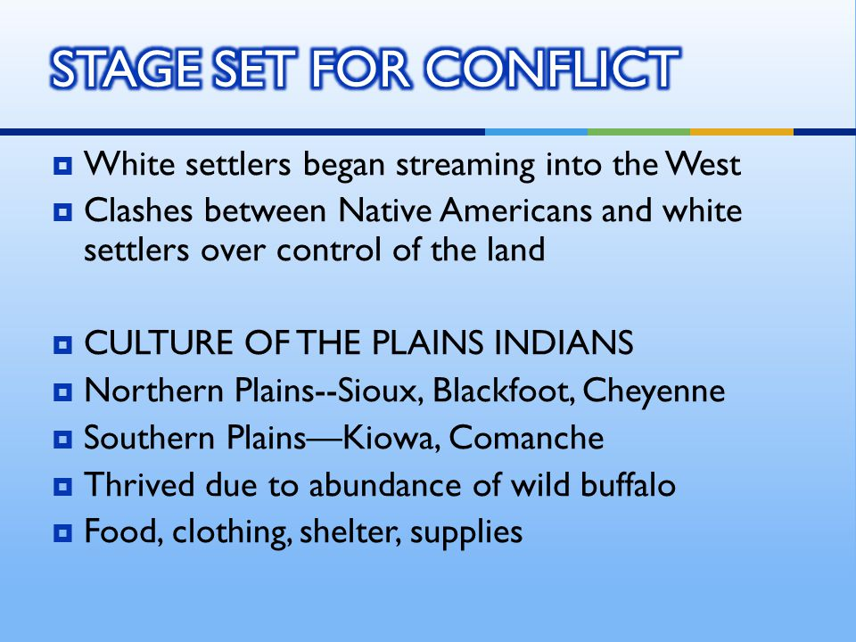 White settlers began streaming into the West  Clashes between Native Americans and white settlers over control of the land  CULTURE OF THE PLAINS