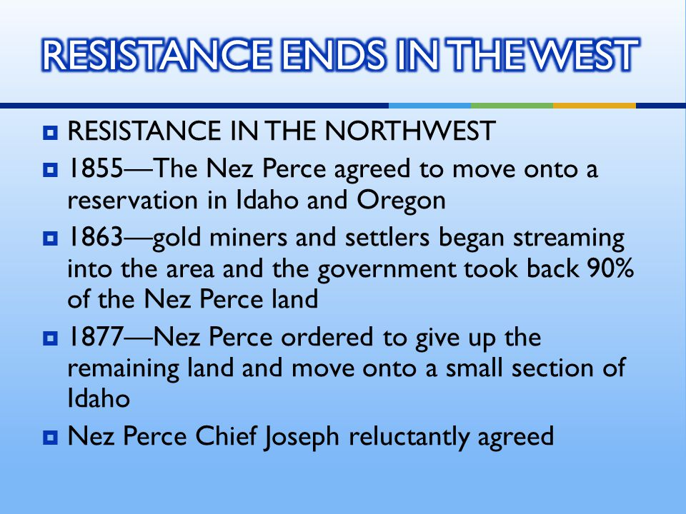  RESISTANCE IN THE NORTHWEST  1855—The Nez Perce agreed to move onto a reservation in Idaho and Oregon  1863—gold miners and settlers began streami