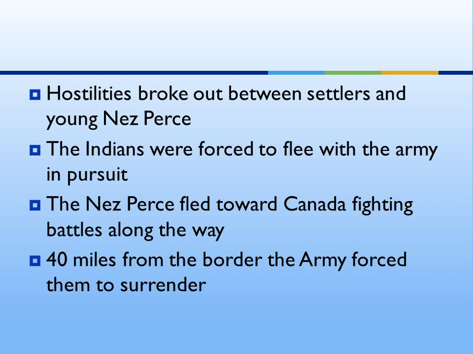  Hostilities broke out between settlers and young Nez Perce  The Indians were forced to flee with the army in pursuit  The Nez Perce fled toward Ca