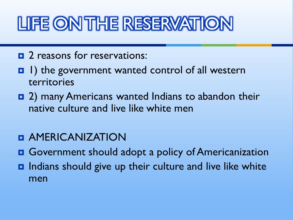  2 reasons for reservations:  1) the government wanted control of all western territories  2) many Americans wanted Indians to abandon their native