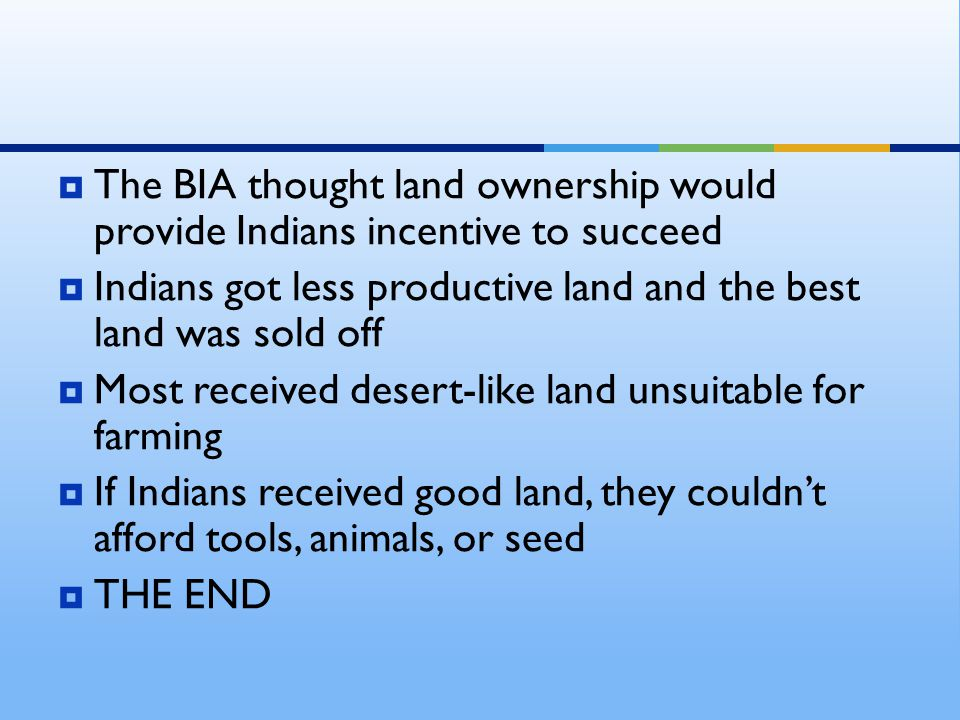 TThe BIA thought land ownership would provide Indians incentive to succeed IIndians got less productive land and the best land was sold off MMost received desert-like land unsuitable for farming IIf Indians received good land, they couldn't afford tools, animals, or seed TTHE END