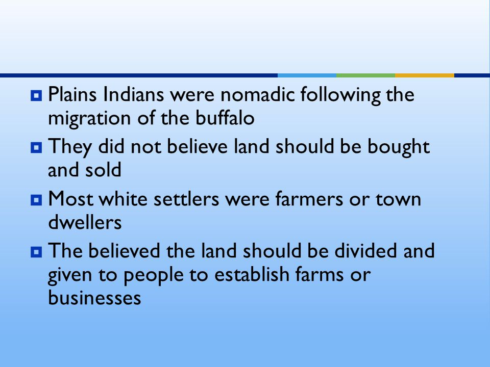  Plains Indians were nomadic following the migration of the buffalo  They did not believe land should be bought and sold  Most white settlers were farmers or town dwellers  The believed the land should be divided and given to people to establish farms or businesses