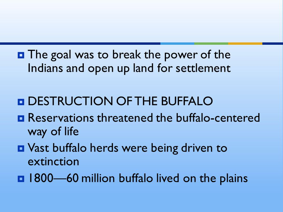  The goal was to break the power of the Indians and open up land for settlement  DESTRUCTION OF THE BUFFALO  Reservations threatened the buffalo-centered way of life  Vast buffalo herds were being driven to extinction  1800—60 million buffalo lived on the plains