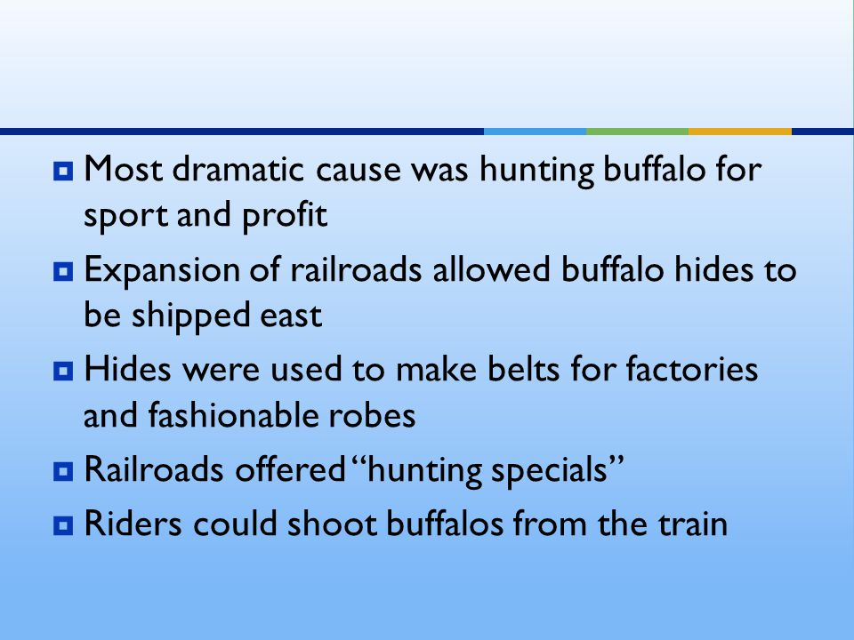  Most dramatic cause was hunting buffalo for sport and profit  Expansion of railroads allowed buffalo hides to be shipped east  Hides were used to make belts for factories and fashionable robes  Railroads offered hunting specials  Riders could shoot buffalos from the train
