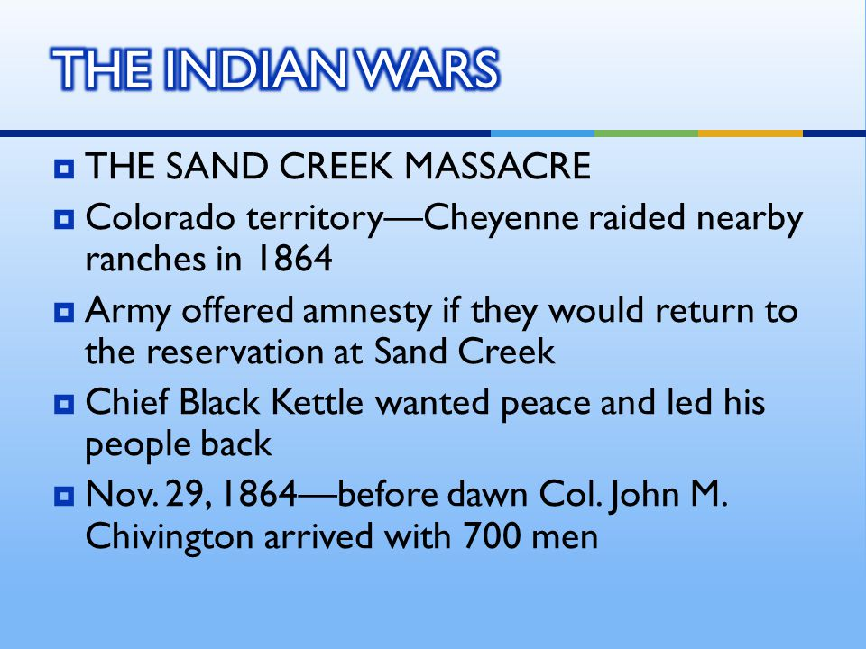  THE SAND CREEK MASSACRE  Colorado territory—Cheyenne raided nearby ranches in 1864  Army offered amnesty if they would return to the reservation at Sand Creek  Chief Black Kettle wanted peace and led his people back  Nov.