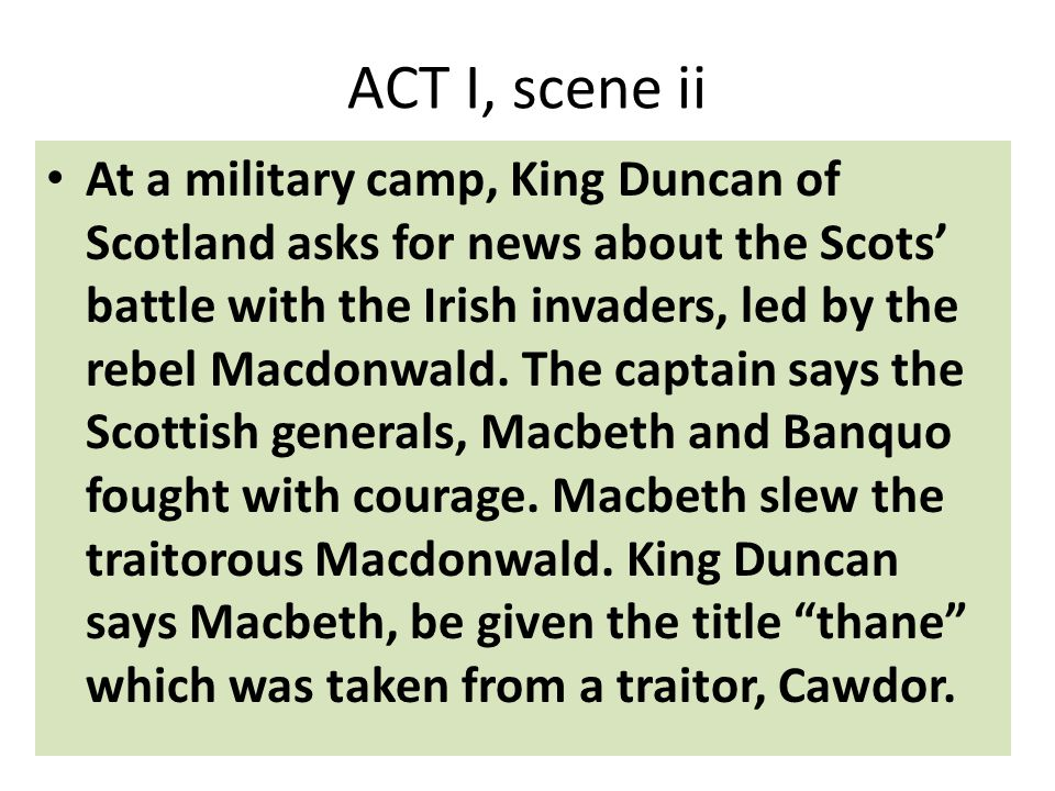 ACT I, scene ii At a military camp, King Duncan of Scotland asks for news about the Scots' battle with the Irish invaders, led by the rebel Macdonwald.