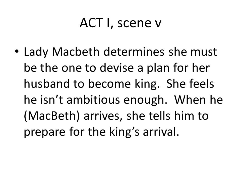 ACT I, scene v Lady Macbeth determines she must be the one to devise a plan for her husband to become king.