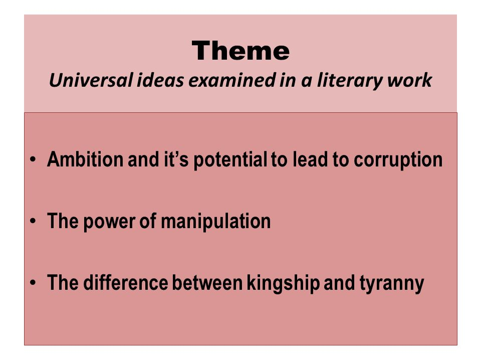 Theme Universal ideas examined in a literary work Ambition and it's potential to lead to corruption The power of manipulation The difference between kingship and tyranny