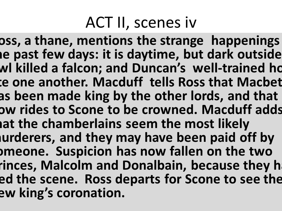 ACT II, scenes iv Ross, a thane, mentions the strange happenings of the past few days: it is daytime, but dark outside; an owl killed a falcon; and Duncan's well-trained horses ate one another.