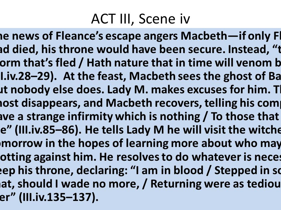 ACT III, Scene iv The news of Fleance's escape angers Macbeth—if only Fleance had died, his throne would have been secure.