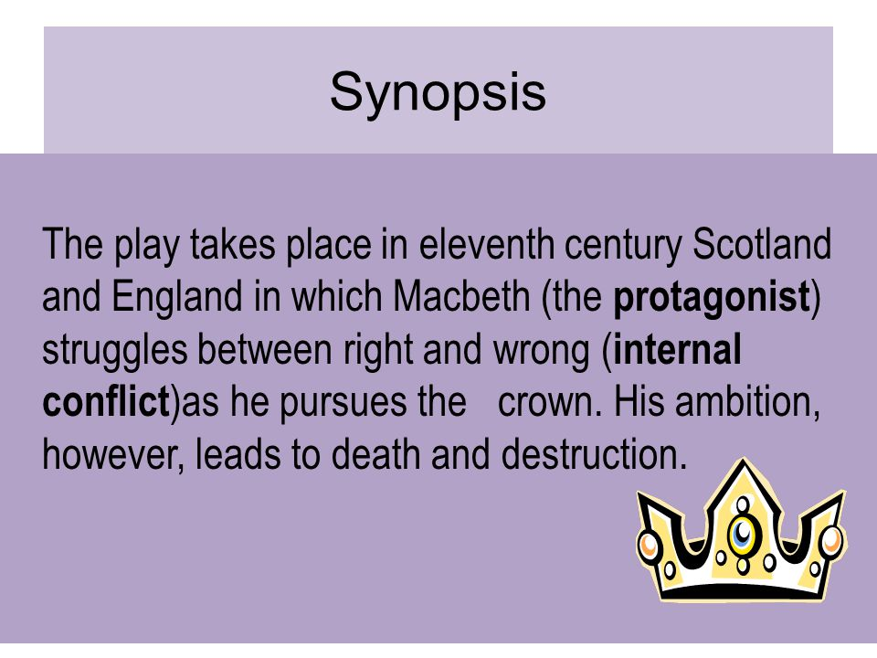 Synopsis The play takes place in eleventh century Scotland and England in which Macbeth (the protagonist ) struggles between right and wrong ( internal conflict )as he pursues the crown.