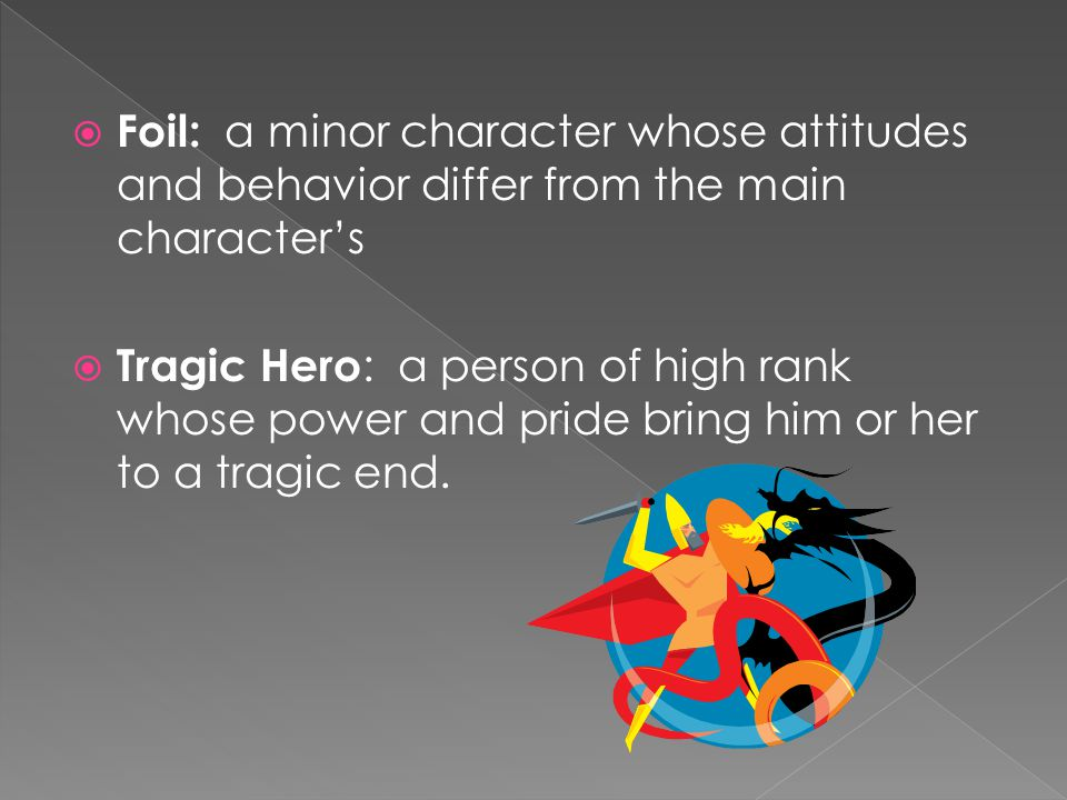  Foil: a minor character whose attitudes and behavior differ from the main character's  Tragic Hero : a person of high rank whose power and pride bring him or her to a tragic end.