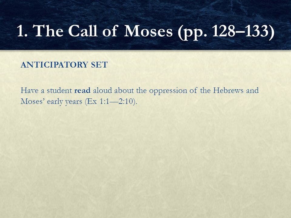 ANTICIPATORY SET Have a student read aloud about the oppression of the Hebrews and Moses' early years (Ex 1:1—2:10). 1. The Call of Moses (pp. 128–133