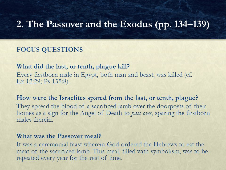FOCUS QUESTIONS What did the last, or tenth, plague kill? Every firstborn male in Egypt, both man and beast, was killed (cf. Ex 12:29; Ps 135:8). How