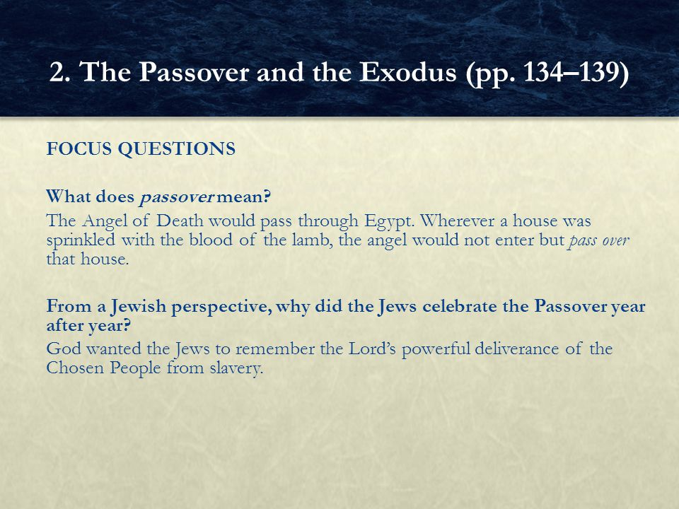 FOCUS QUESTIONS What does passover mean? The Angel of Death would pass through Egypt. Wherever a house was sprinkled with the blood of the lamb, the a
