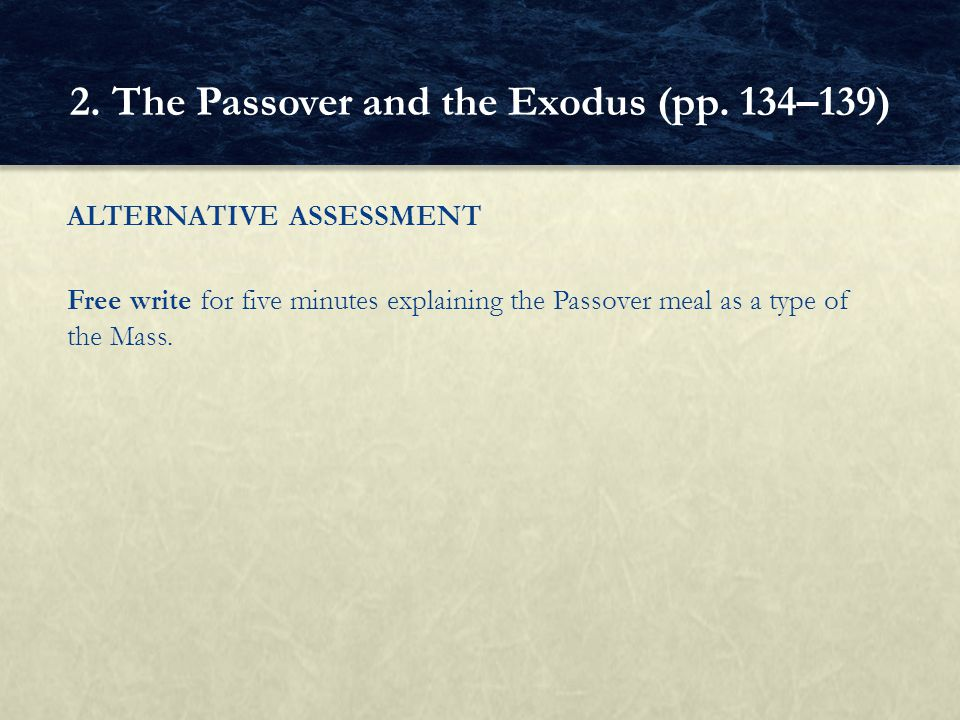 ALTERNATIVE ASSESSMENT Free write for five minutes explaining the Passover meal as a type of the Mass. 2. The Passover and the Exodus (pp. 134–139)