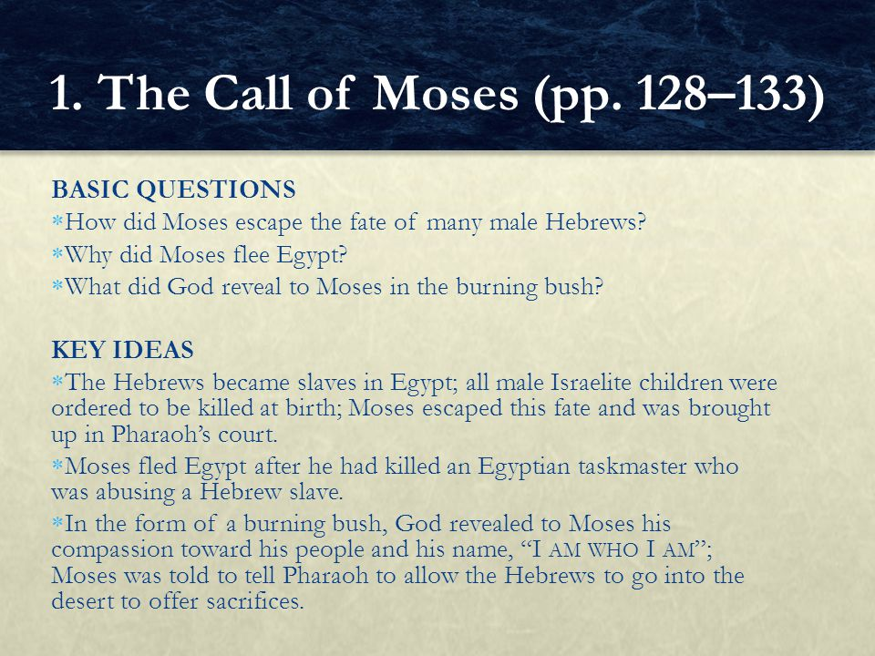BASIC QUESTIONS  How did Moses escape the fate of many male Hebrews?  Why did Moses flee Egypt?  What did God reveal to Moses in the burning bush?