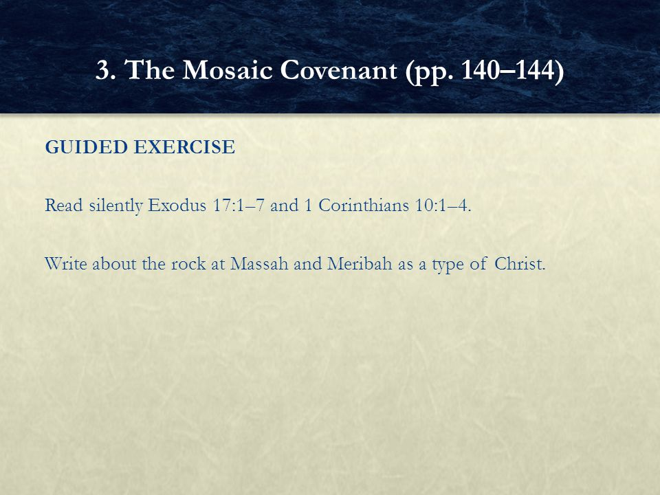 GUIDED EXERCISE Read silently Exodus 17:1–7 and 1 Corinthians 10:1–4. Write about the rock at Massah and Meribah as a type of Christ. 3. The Mosaic Co