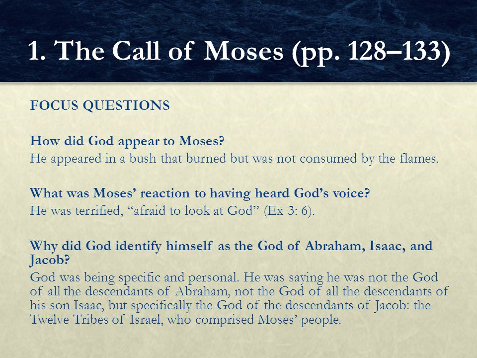 FOCUS QUESTIONS How did God appear to Moses? He appeared in a bush that burned but was not consumed by the flames. What was Moses' reaction to having
