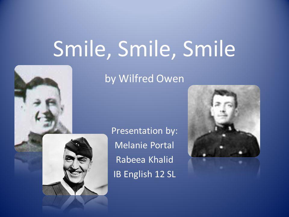 Smile, Smile, Smile by Wilfred Owen Presentation by: Melanie Portal Rabeea Khalid IB English 12 SL
