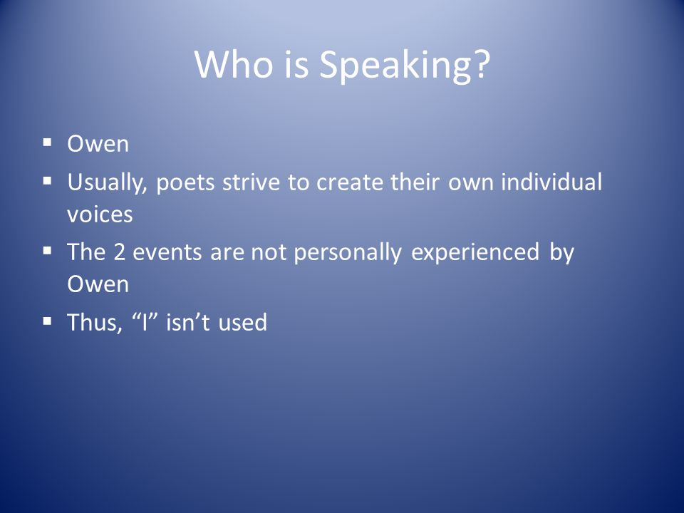 """Who is Speaking?  Owen  Usually, poets strive to create their own individual voices  The 2 events are not personally experienced by Owen  Thus, """"I"""