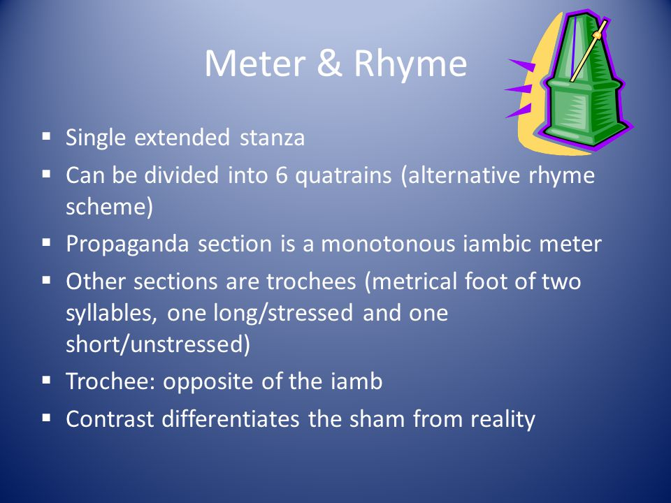 Meter & Rhyme  Single extended stanza  Can be divided into 6 quatrains (alternative rhyme scheme)  Propaganda section is a monotonous iambic meter
