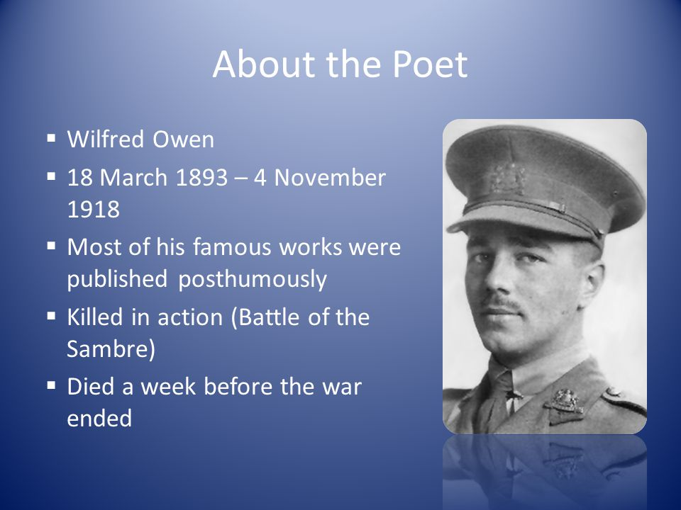 About the Poem  Written on 23 rd September 1918 in France  Written after Owen rejoined his regiment at Scarborough [after recovering from Neurasthenia (shell shock) at Craiglockhart Hospital]  Owen revised this poem when there was a lull (quiet period) in September 1918  Dated to be Owen's last complete poem  Known to be explicitly satirical (mocking) and politically subversive (rebellious)