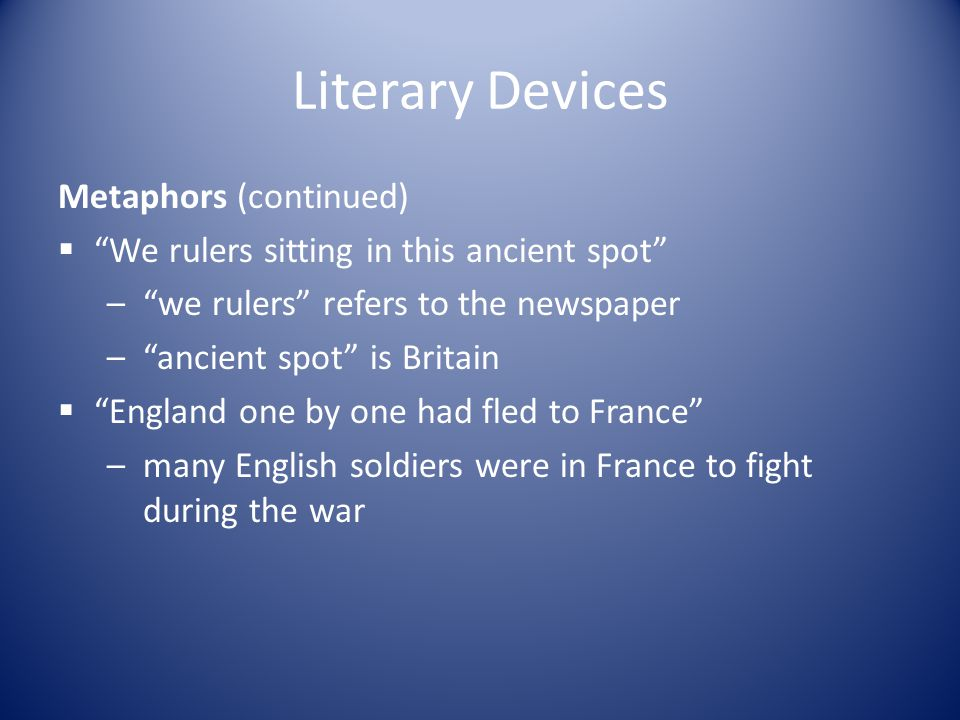 """Literary Devices Metaphors (continued)  """"We rulers sitting in this ancient spot"""" –""""we rulers"""" refers to the newspaper –""""ancient spot"""" is Britain  """"E"""