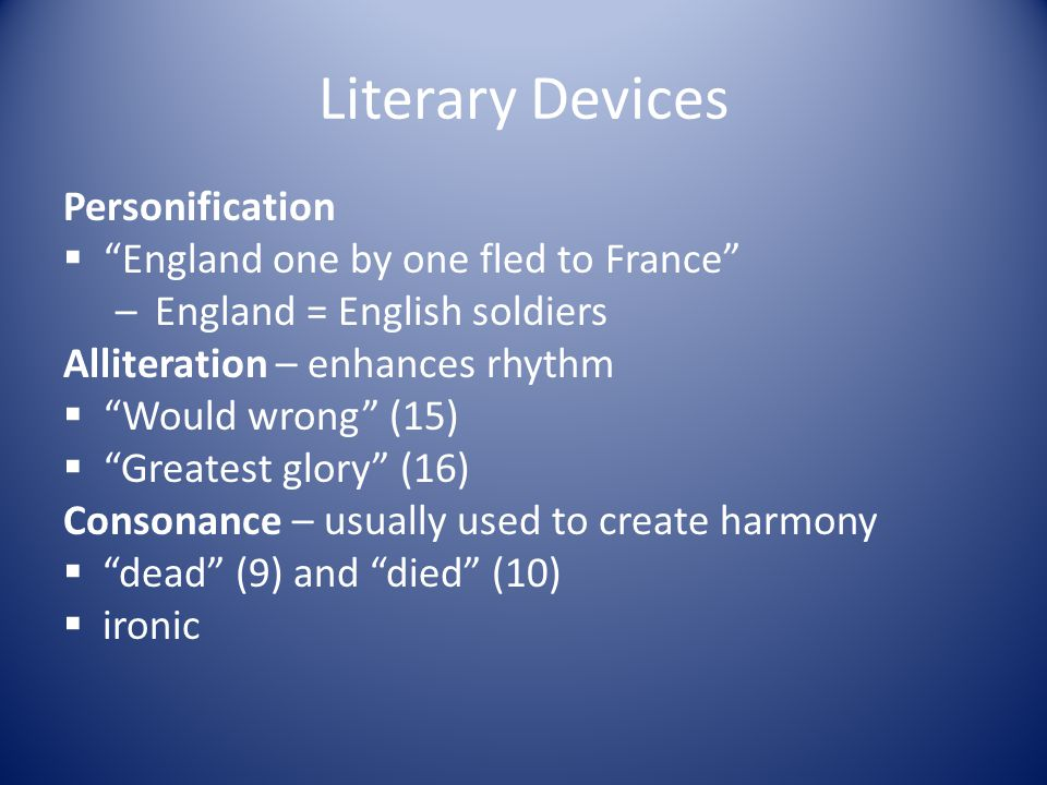 """Literary Devices Personification  """"England one by one fled to France"""" –England = English soldiers Alliteration – enhances rhythm  """"Would wrong"""" (15)"""