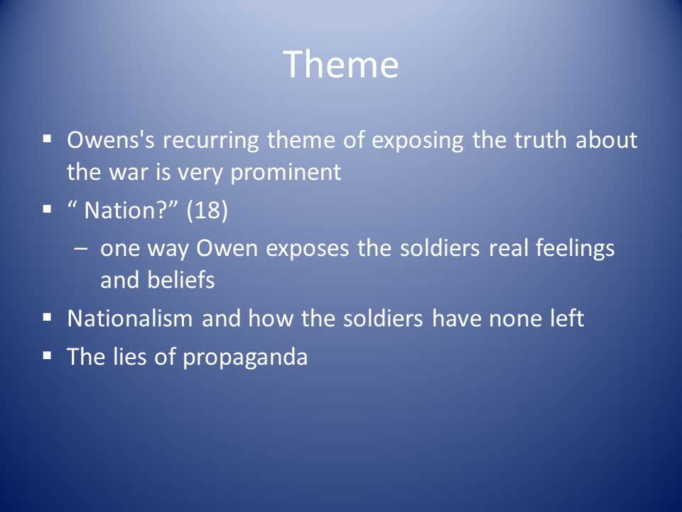 """Theme  Owens's recurring theme of exposing the truth about the war is very prominent  """" Nation?"""" (18) –one way Owen exposes the soldiers real feelin"""