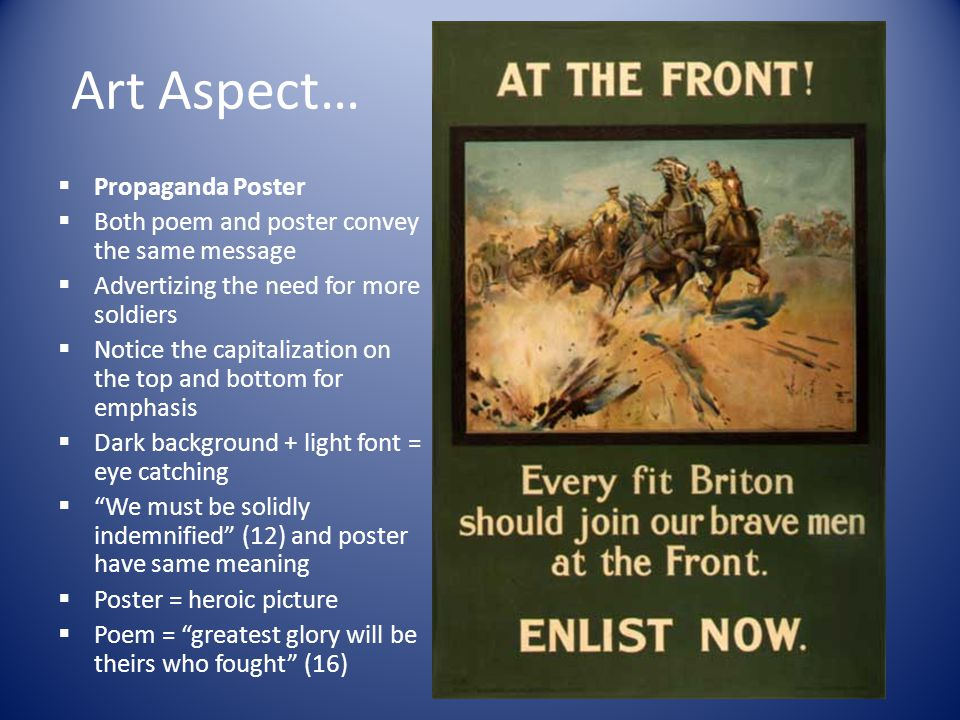 Art Aspect…  Propaganda Poster  Both poem and poster convey the same message  Advertizing the need for more soldiers  Notice the capitalization on