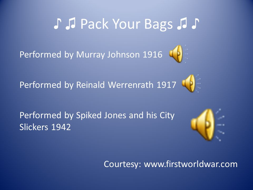 ♪ ♫ Pack Your Bags ♫ ♪ Courtesy: www.firstworldwar.com Performed by Murray Johnson 1916 Performed by Reinald Werrenrath 1917 Performed by Spiked Jones