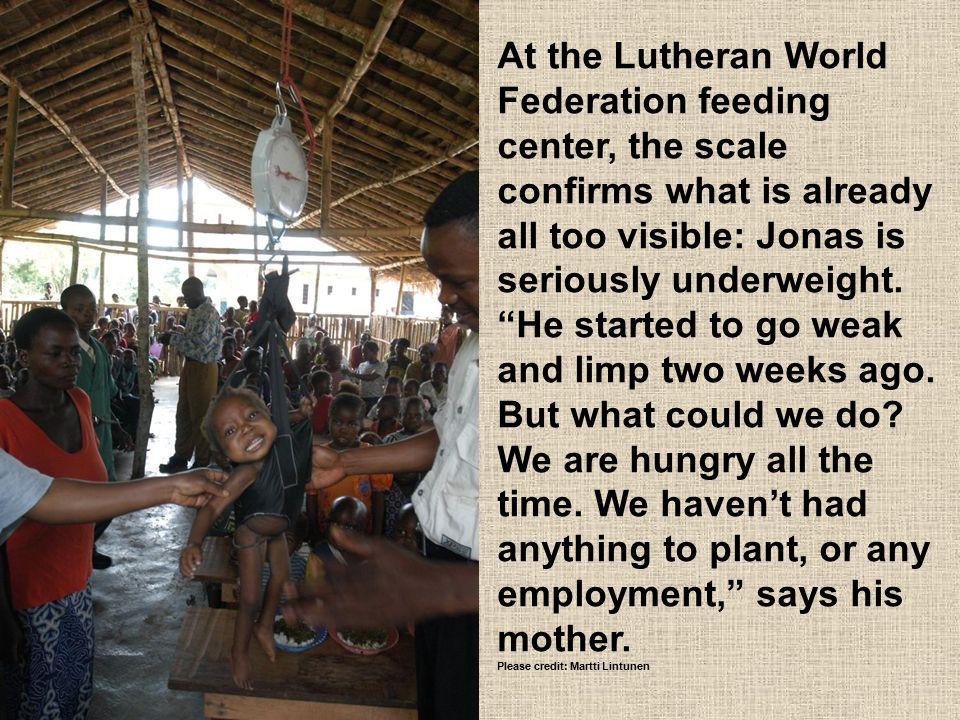 "At the Lutheran World Federation feeding center, the scale confirms what is already all too visible: Jonas is seriously underweight. ""He started to go"
