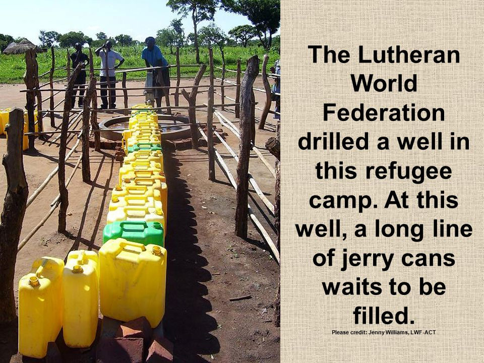 The Lutheran World Federation drilled a well in this refugee camp. At this well, a long line of jerry cans waits to be filled. Please credit: Jenny Wi
