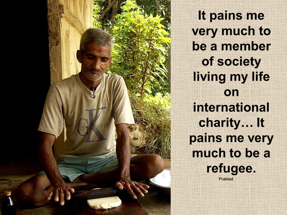 It pains me very much to be a member of society living my life on international charity… It pains me very much to be a refugee. Prahlad