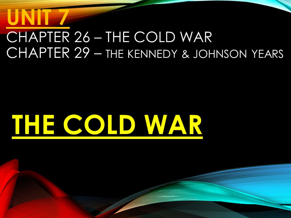UNIT 7 CHAPTER 26 – THE COLD WAR CHAPTER 29 – THE KENNEDY & JOHNSON YEARS THE COLD WAR
