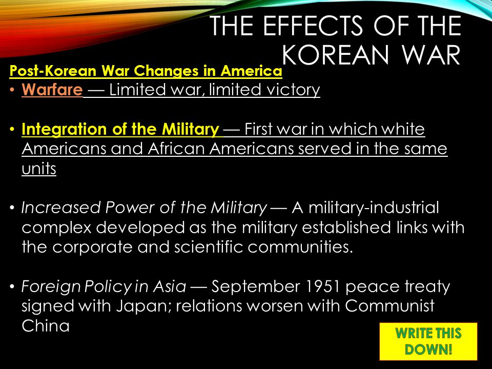 THE EFFECTS OF THE KOREAN WAR Post-Korean War Changes in America Warfare — Limited war, limited victory Integration of the Military — First war in whi