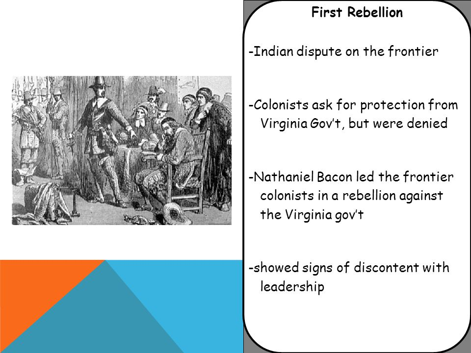 First Rebellion -Indian dispute on the frontier -Colonists ask for protection from Virginia Gov't, but were denied -Nathaniel Bacon led the frontier colonists in a rebellion against the Virginia gov't -showed signs of discontent with leadership