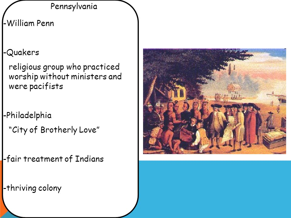 -William Penn -Quakers religious group who practiced worship without ministers and were pacifists -Philadelphia City of Brotherly Love -fair treatment of Indians -thriving colony Pennsylvania