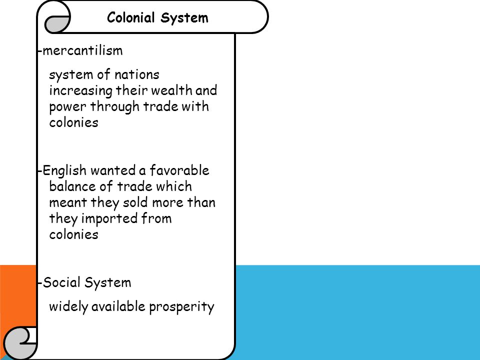 Colonial System -mercantilism system of nations increasing their wealth and power through trade with colonies -English wanted a favorable balance of trade which meant they sold more than they imported from colonies -Social System widely available prosperity