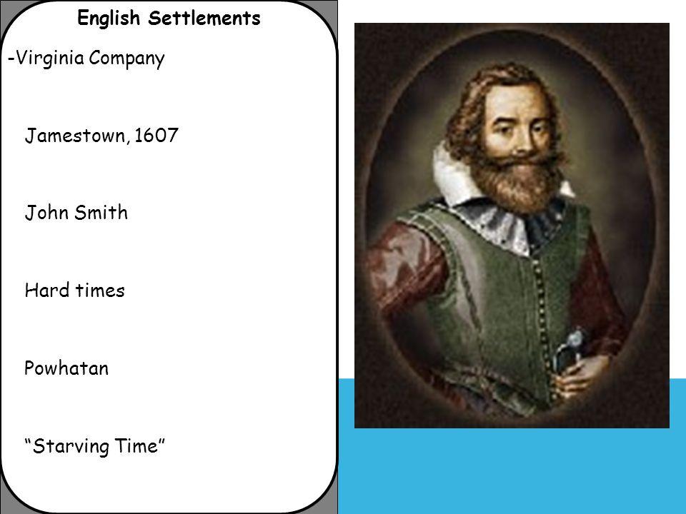 "English Settlements -Virginia Company Jamestown, 1607 John Smith Hard times Powhatan ""Starving Time"""