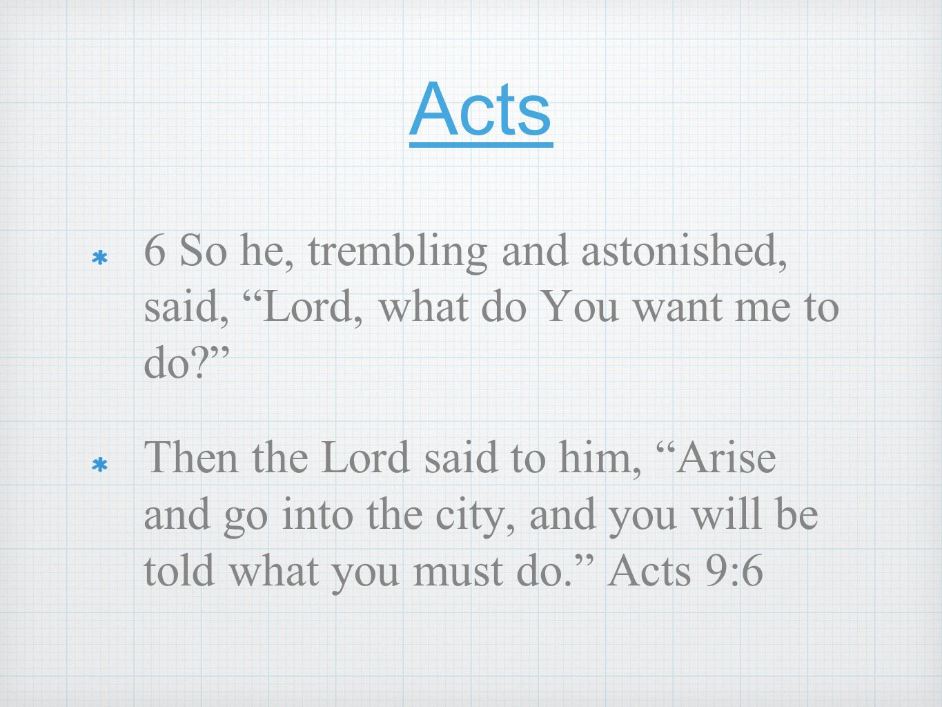 "Acts 6 So he, trembling and astonished, said, ""Lord, what do You want me to do?"" Then the Lord said to him, ""Arise and go into the city, and you will"