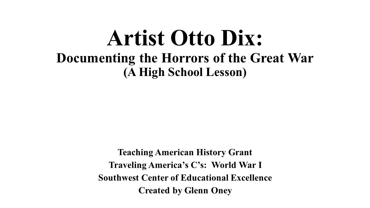 Artist Otto Dix: Documenting the Horrors of the Great War (A High School Lesson) Teaching American History Grant Traveling America's C's: World War I