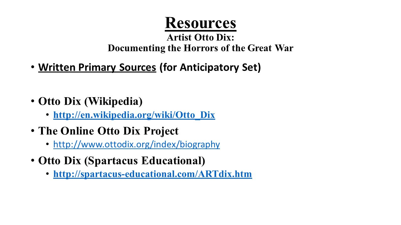 Resources Artist Otto Dix: Documenting the Horrors of the Great War Written Primary Sources (for Anticipatory Set) Otto Dix (Wikipedia) http://en.wiki