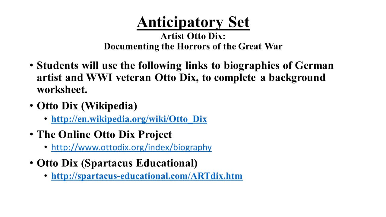 Anticipatory Set Artist Otto Dix: Documenting the Horrors of the Great War Students will use the following links to biographies of German artist and W