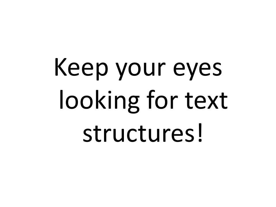 Keep your eyes looking for text structures!