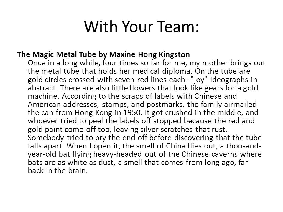 With Your Team: The Magic Metal Tube by Maxine Hong Kingston Once in a long while, four times so far for me, my mother brings out the metal tube that holds her medical diploma.