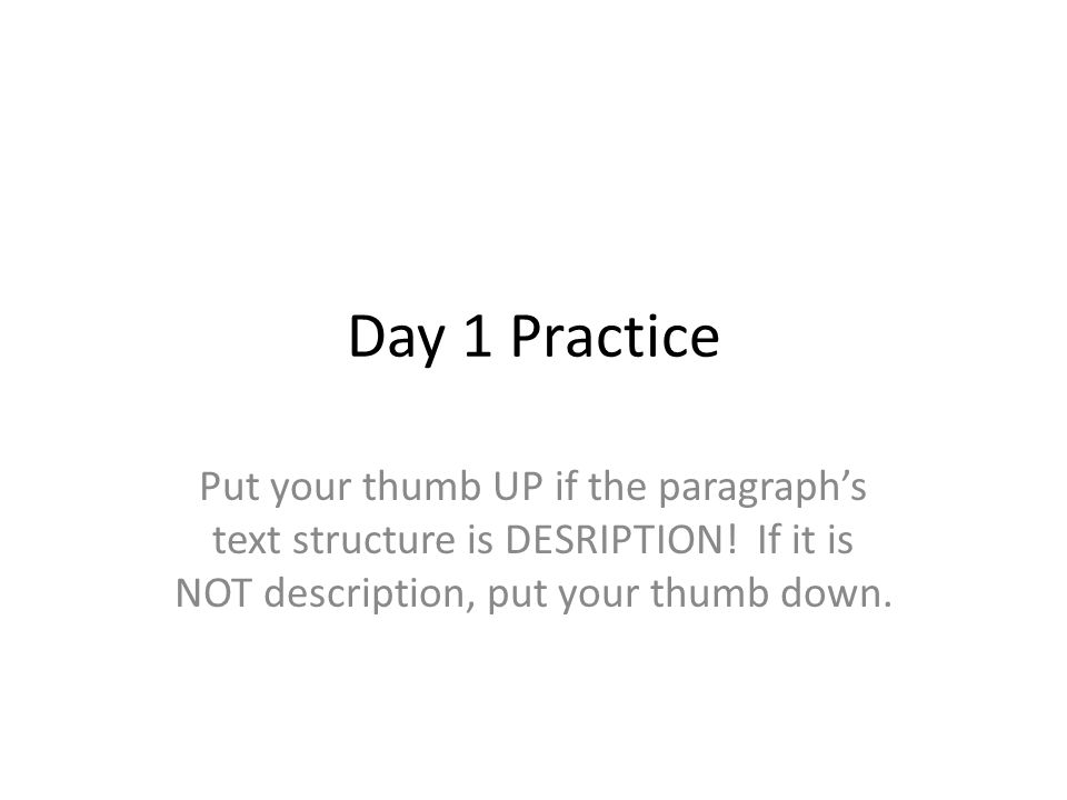 Day 1 Practice Put your thumb UP if the paragraph's text structure is DESRIPTION.