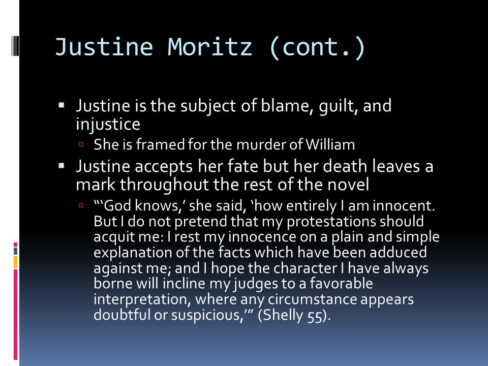 Justine Moritz (cont.)  Justine is the subject of blame, guilt, and injustice  She is framed for the murder of William  Justine accepts her fate but her death leaves a mark throughout the rest of the novel  'God knows,' she said, 'how entirely I am innocent.