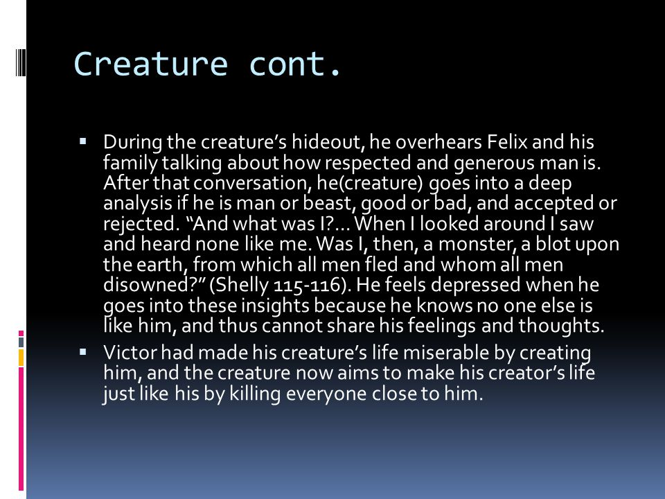 Creature cont.  During the creature's hideout, he overhears Felix and his family talking about how respected and generous man is. After that conversa